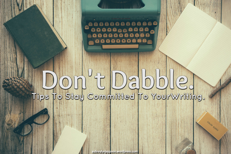 Don't dabble – Tips To Stay Committed To Your Writing