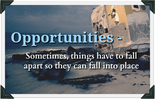 Opportunities – Sometimes, things have to fall apart so they can fall into place