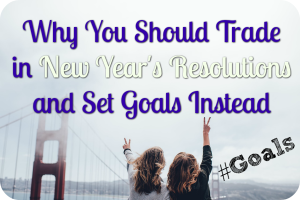 Why You Should Trade in New Year's Resolutions and Set Goals Instead